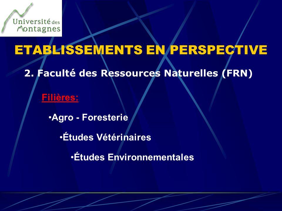 2. Faculté des Ressources Naturelles (FRN) Agro - Foresterie Études Vétérinaires Études Environnementales Filières: ETABLISSEMENTS EN PERSPECTIVE