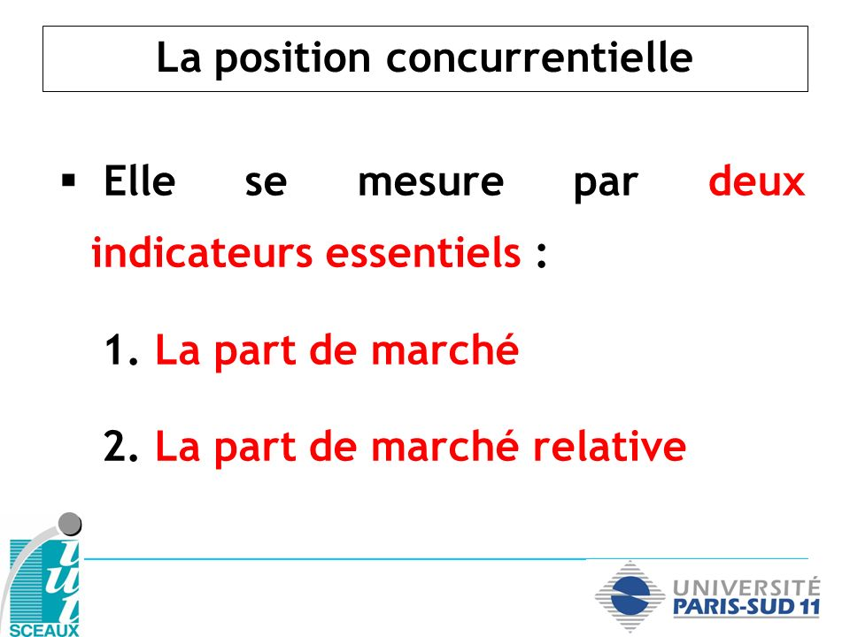 La position concurrentielle Elle se mesure par deux indicateurs essentiels : 1. La part de marché 2. La part de marché relative