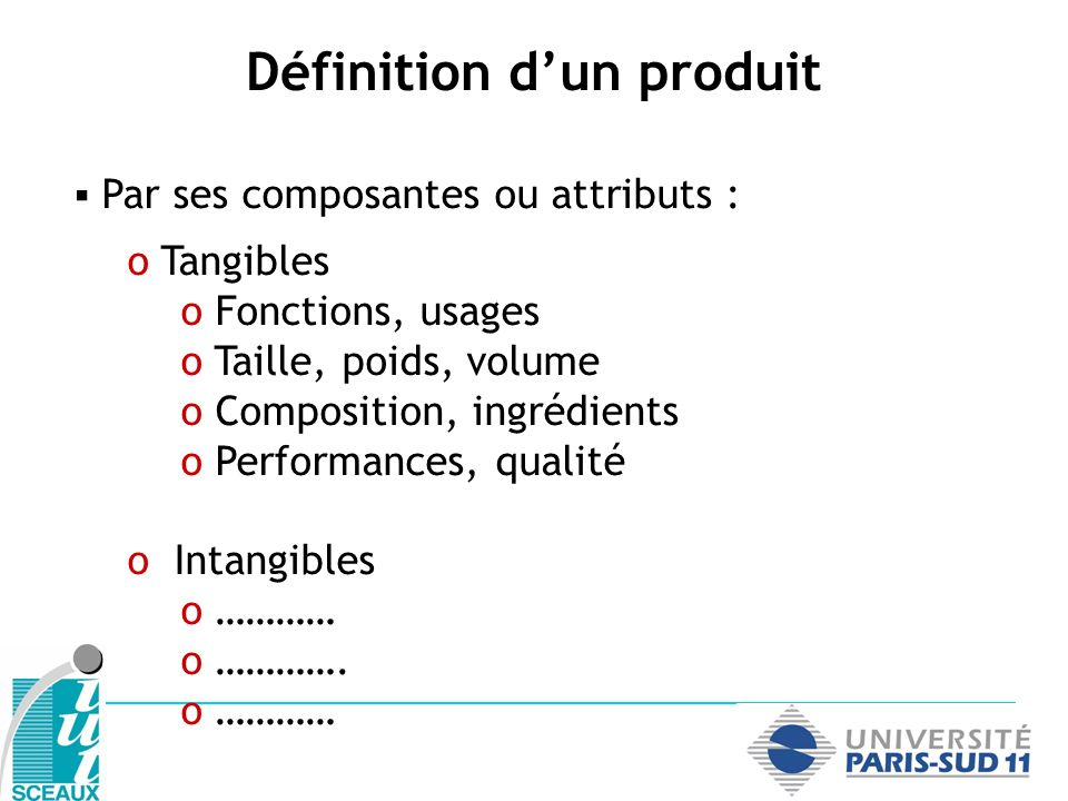 Par ses composantes ou attributs : o Tangibles o Fonctions, usages o Taille, poids, volume o Composition, ingrédients o Performances, qualité o Intang