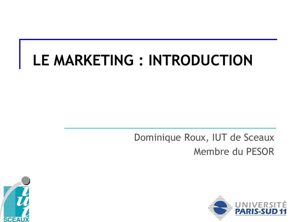 LE MARKETING : INTRODUCTION Dominique Roux, IUT de Sceaux Membre du PESOR