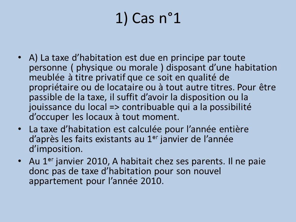 1) Cas n°1 A) La taxe dhabitation est due en principe par toute personne ( physique ou morale ) disposant dune habitation meublée à titre privatif que