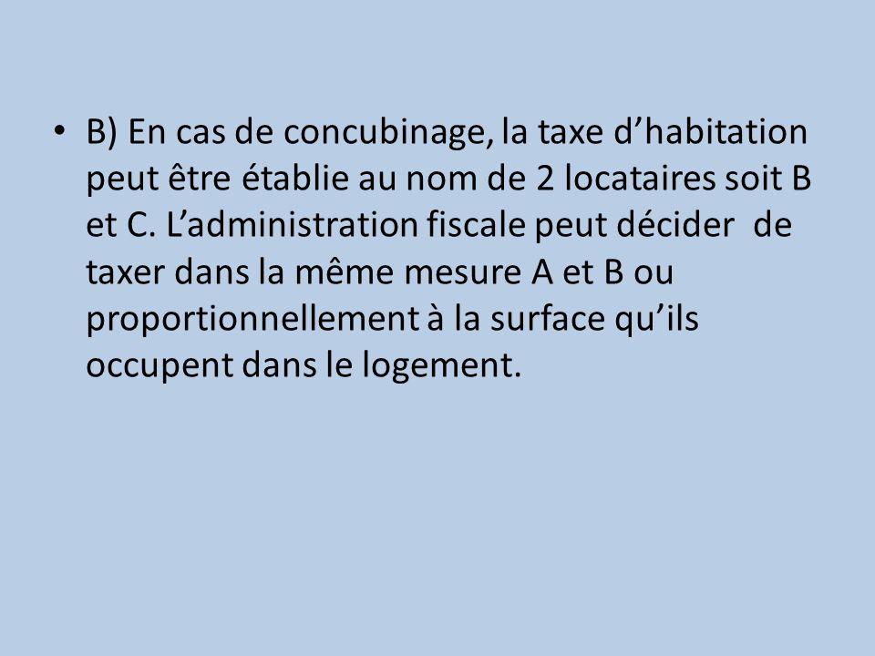 B) En cas de concubinage, la taxe dhabitation peut être établie au nom de 2 locataires soit B et C. Ladministration fiscale peut décider de taxer dans