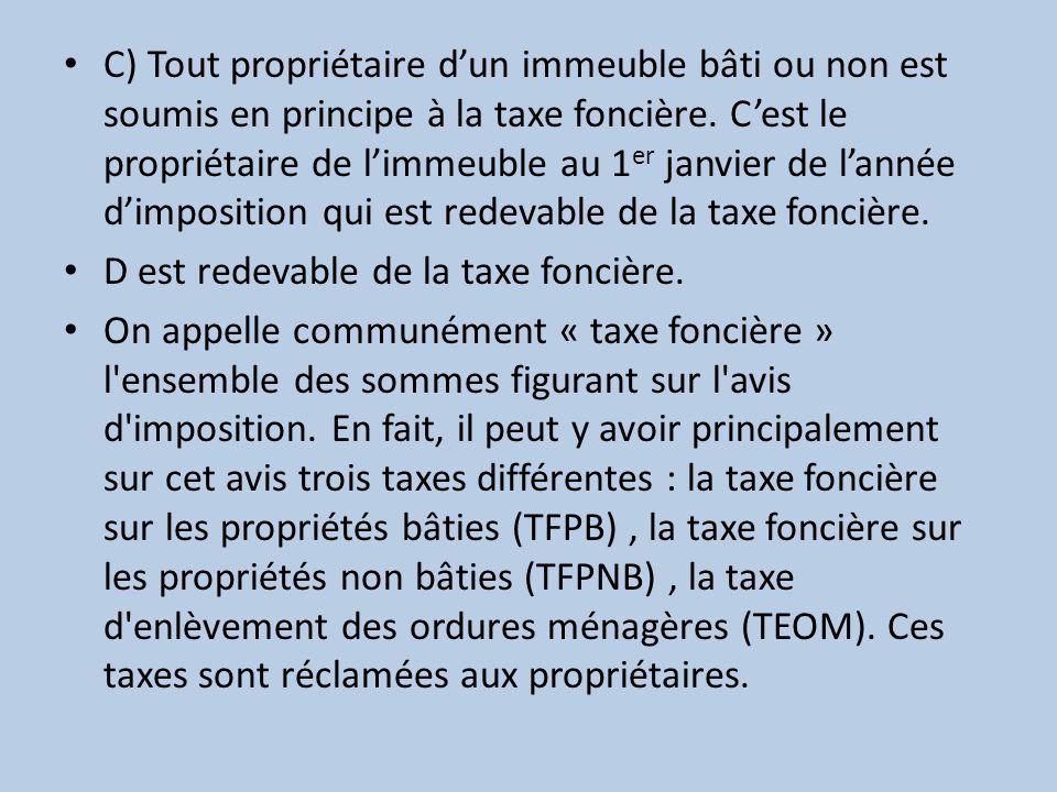 C) Tout propriétaire dun immeuble bâti ou non est soumis en principe à la taxe foncière. Cest le propriétaire de limmeuble au 1 er janvier de lannée d