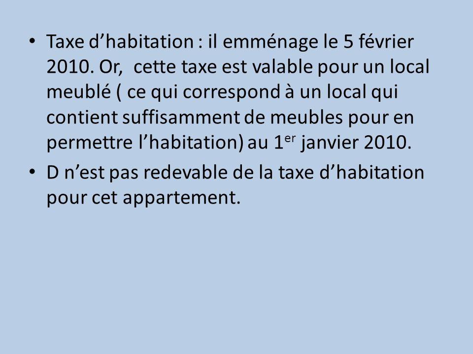 Taxe dhabitation : il emménage le 5 février 2010. Or, cette taxe est valable pour un local meublé ( ce qui correspond à un local qui contient suffisam