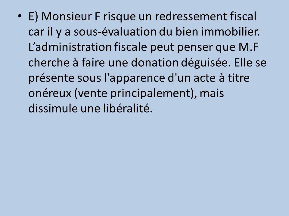 E) Monsieur F risque un redressement fiscal car il y a sous-évaluation du bien immobilier. Ladministration fiscale peut penser que M.F cherche à faire