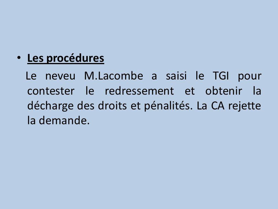 Les procédures Le neveu M.Lacombe a saisi le TGI pour contester le redressement et obtenir la décharge des droits et pénalités. La CA rejette la deman