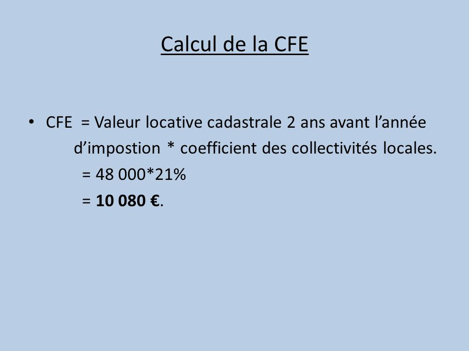 Calcul de la CFE CFE = Valeur locative cadastrale 2 ans avant lannée dimpostion * coefficient des collectivités locales. = 48 000*21% = 10 080.