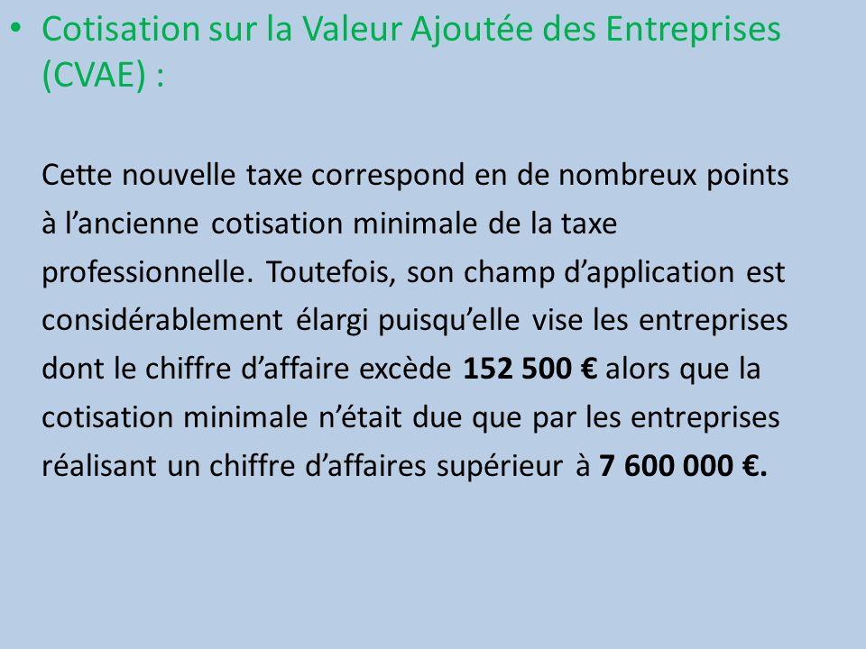 Cotisation sur la Valeur Ajoutée des Entreprises (CVAE) : Cette nouvelle taxe correspond en de nombreux points à lancienne cotisation minimale de la t