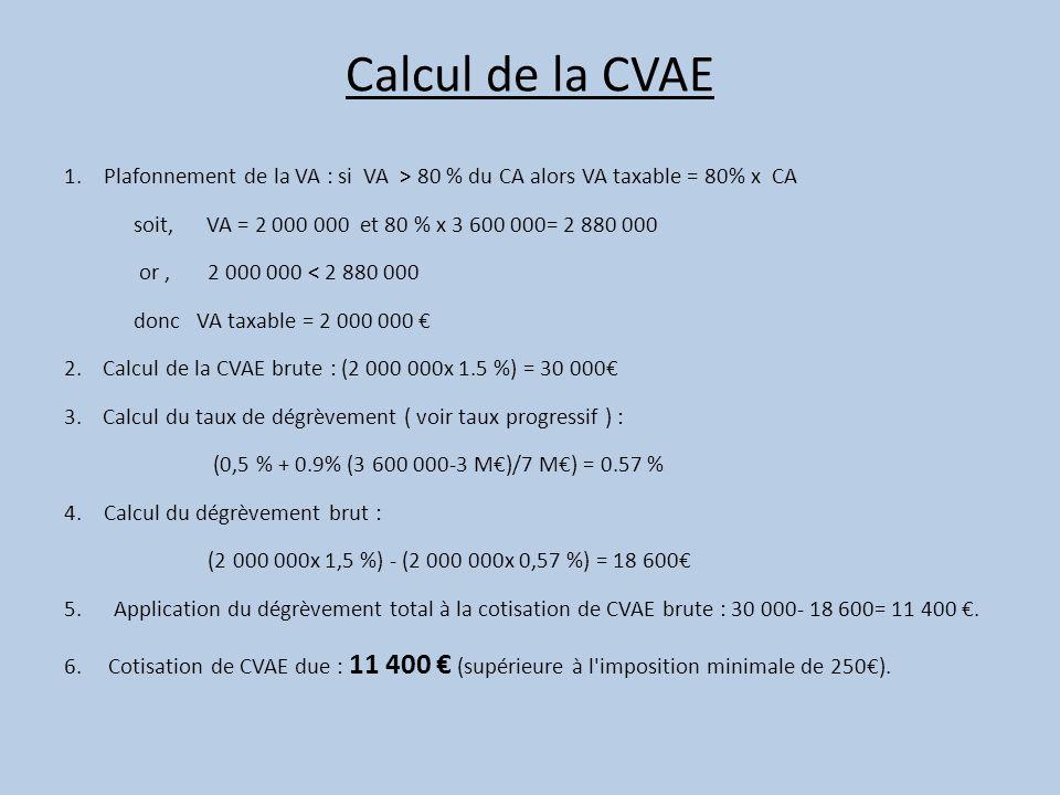Calcul de la CVAE 1.Plafonnement de la VA : si VA > 80 % du CA alors VA taxable = 80% x CA soit, VA = 2 000 000 et 80 % x 3 600 000= 2 880 000 or, 2 0