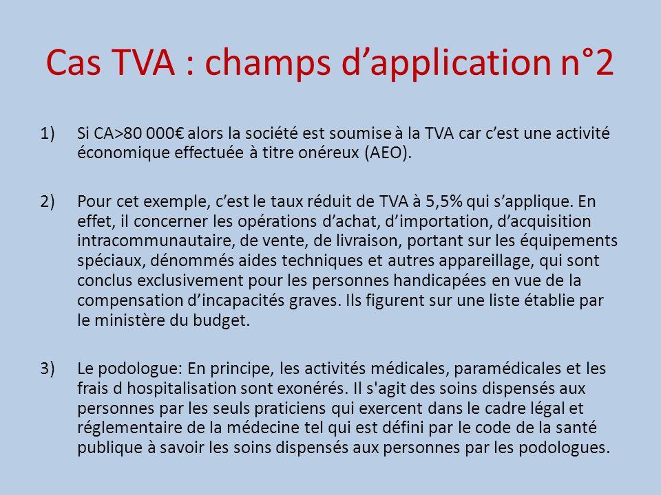 Cas TVA : champs dapplication n°2 1)Si CA>80 000 alors la société est soumise à la TVA car cest une activité économique effectuée à titre onéreux (AEO