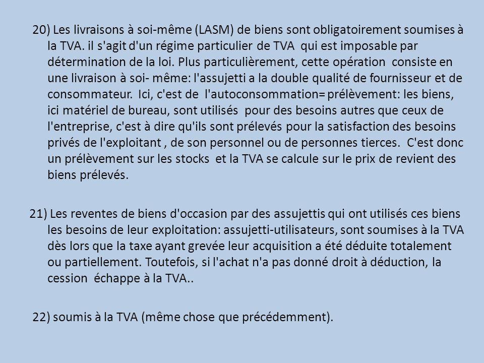20) Les livraisons à soi-même (LASM) de biens sont obligatoirement soumises à la TVA. il s'agit d'un régime particulier de TVA qui est imposable par d