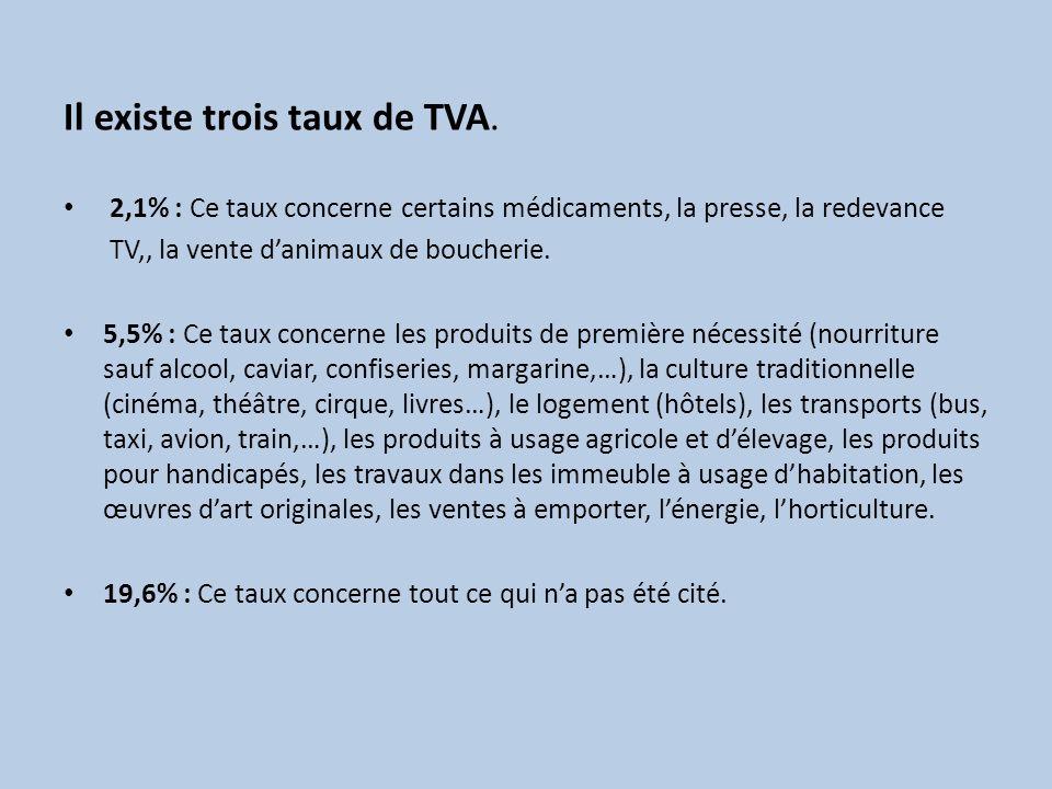 Il existe trois taux de TVA. 2,1% : Ce taux concerne certains médicaments, la presse, la redevance TV,, la vente danimaux de boucherie. 5,5% : Ce taux