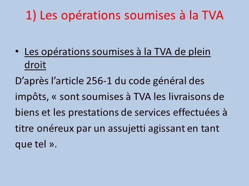 1) Les opérations soumises à la TVA Les opérations soumises à la TVA de plein droit Daprès larticle 256-1 du code général des impôts, « sont soumises