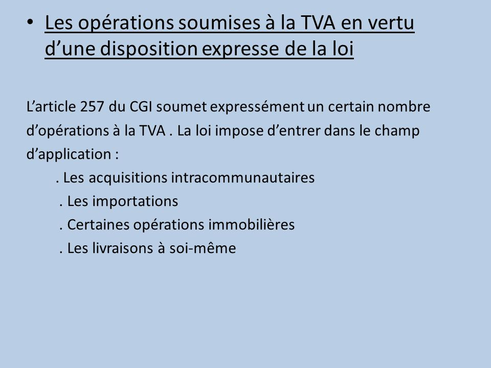 Les opérations soumises à la TVA en vertu dune disposition expresse de la loi Larticle 257 du CGI soumet expressément un certain nombre dopérations à