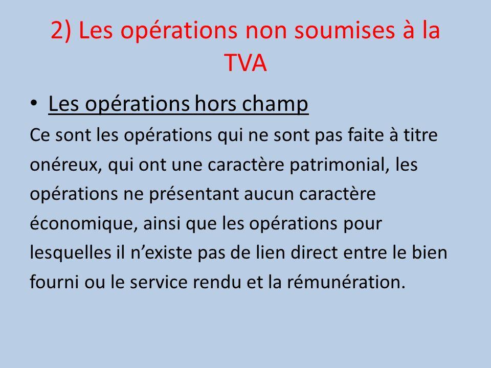 2) Les opérations non soumises à la TVA Les opérations hors champ Ce sont les opérations qui ne sont pas faite à titre onéreux, qui ont une caractère