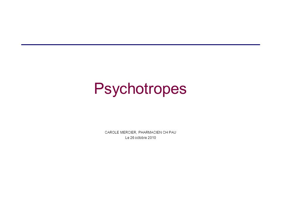Psychotropes CAROLE MERCIER, PHARMACIEN CH PAU Le 26 octobre 2010