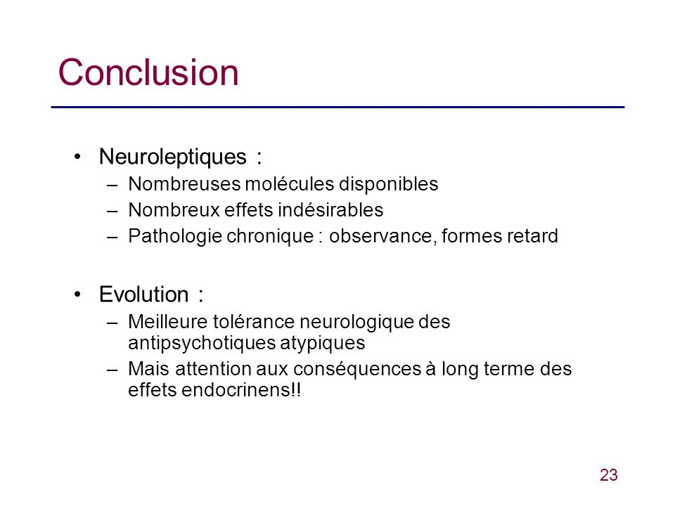 23 Conclusion Neuroleptiques : –Nombreuses molécules disponibles –Nombreux effets indésirables –Pathologie chronique : observance, formes retard Evolu