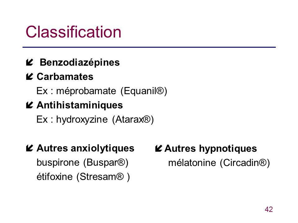 42 Classification Benzodiazépines íCarbamates Ex : méprobamate (Equanil®) íAntihistaminiques Ex : hydroxyzine (Atarax®) íAutres anxiolytiques buspiron