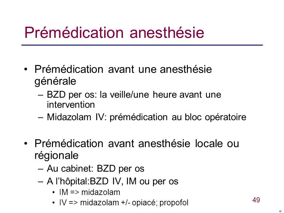 49 Prémédication anesthésie Prémédication avant une anesthésie générale –BZD per os: la veille/une heure avant une intervention –Midazolam IV: prémédi