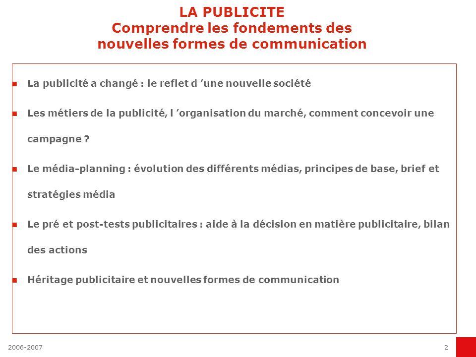 2006-20072 LA PUBLICITE Comprendre les fondements des nouvelles formes de communication La publicité a changé : le reflet d une nouvelle société Les métiers de la publicité, l organisation du marché, comment concevoir une campagne .
