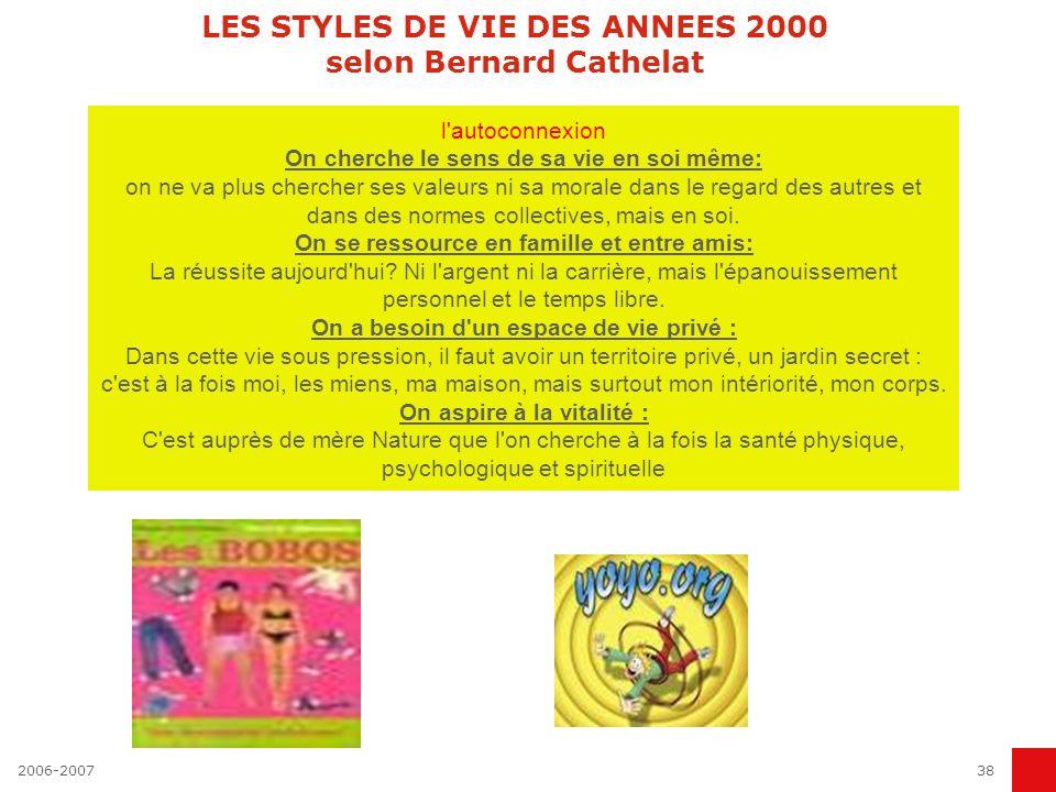 2006-200738 LES STYLES DE VIE DES ANNEES 2000 selon Bernard Cathelat l'autoconnexion On cherche le sens de sa vie en soi même: on ne va plus chercher