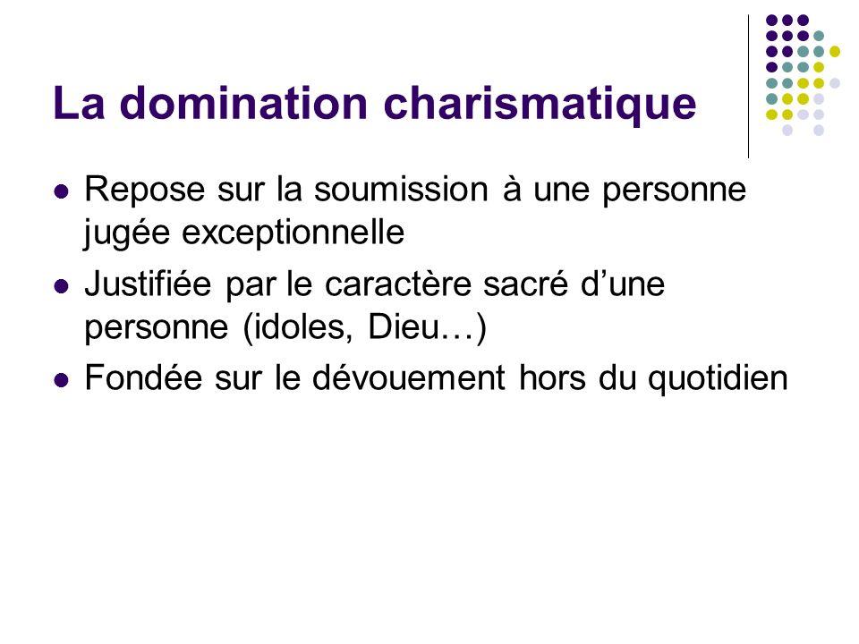 La domination charismatique Repose sur la soumission à une personne jugée exceptionnelle Justifiée par le caractère sacré dune personne (idoles, Dieu…
