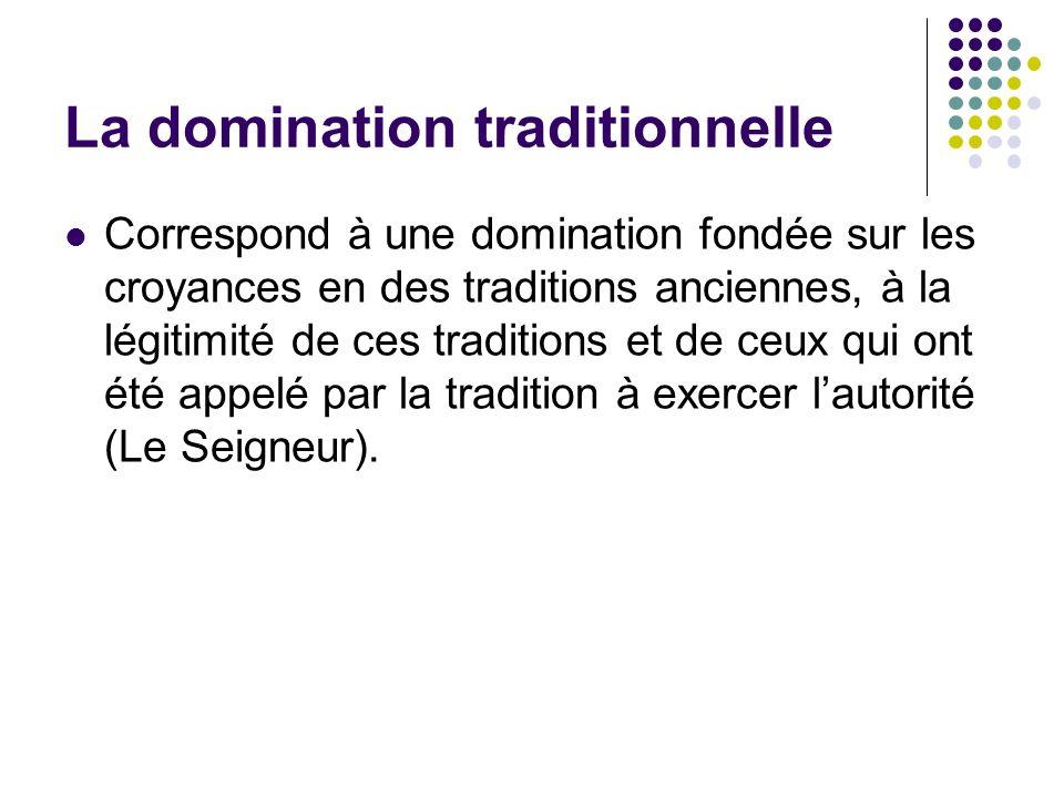La domination traditionnelle Correspond à une domination fondée sur les croyances en des traditions anciennes, à la légitimité de ces traditions et de