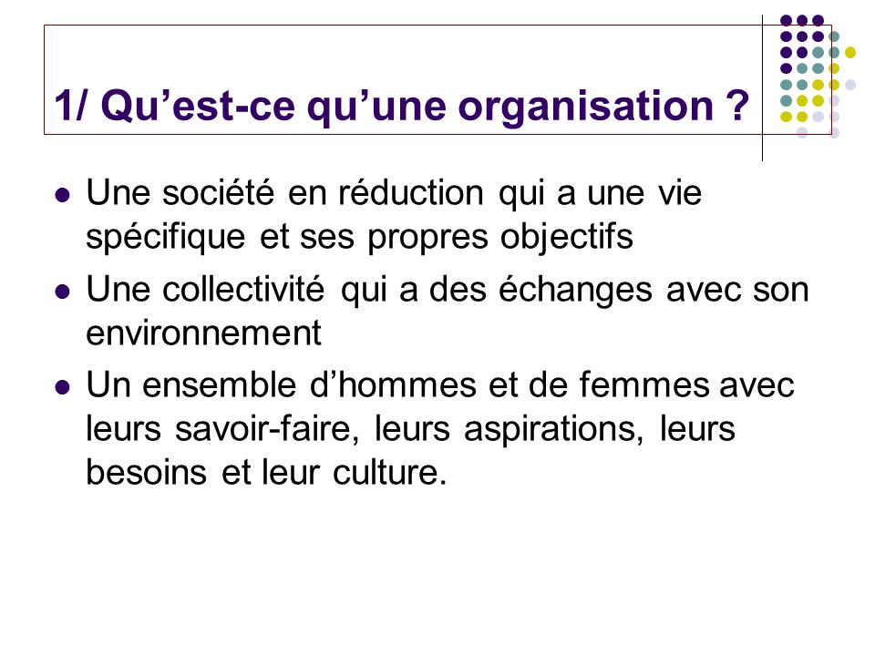 1/ Quest-ce quune organisation ? Une société en réduction qui a une vie spécifique et ses propres objectifs Une collectivité qui a des échanges avec s