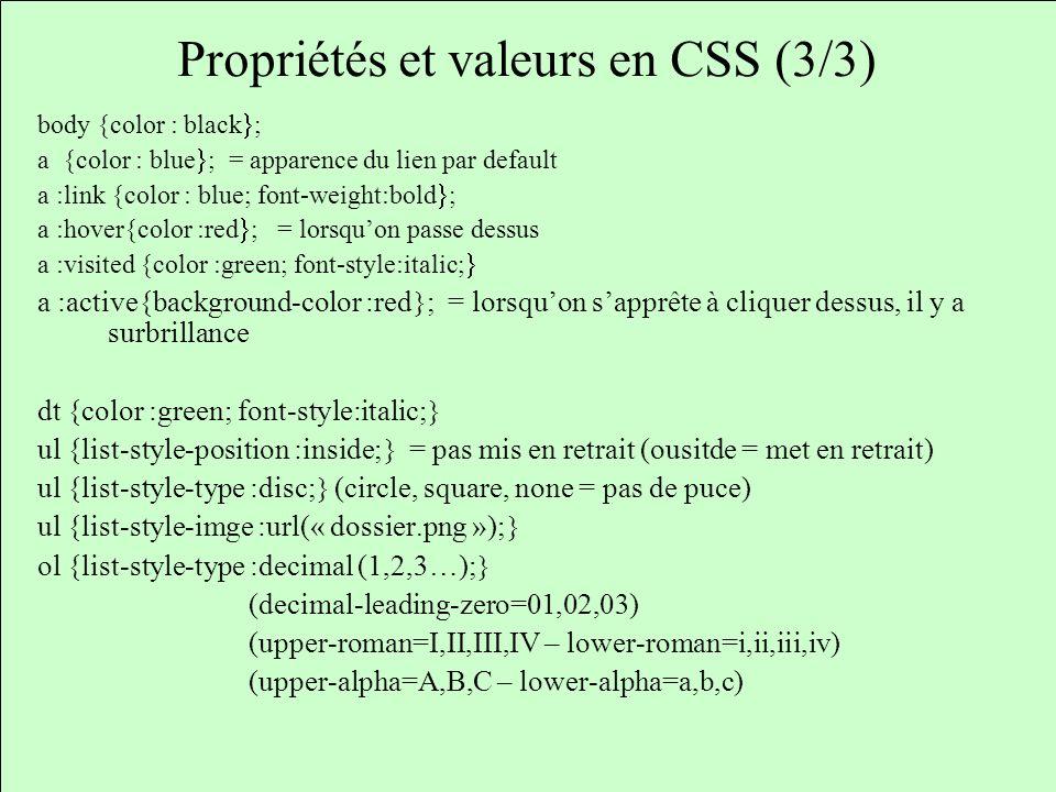 Propriétés et valeurs en CSS (3/3) body {color : black ; a {color : blue ; = apparence du lien par default a :link {color : blue; font-weight:bold ; a