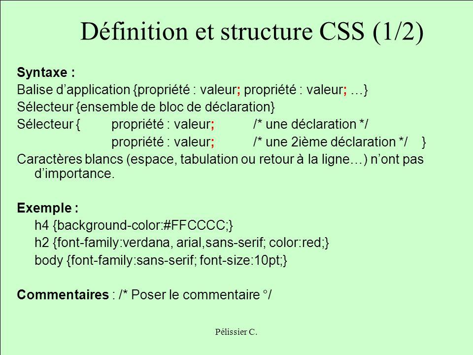 Pélissier C. Définition et structure CSS (1/2) Syntaxe : Balise dapplication {propriété : valeur; propriété : valeur; …} Sélecteur {ensemble de bloc d