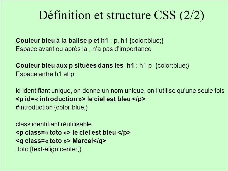 Définition et structure CSS (2/2) Couleur bleu à la balise p et h1 : p, h1 {color:blue;} Espace avant ou après la, na pas dimportance Couleur bleu aux