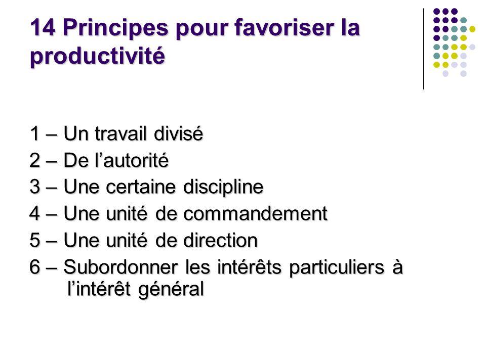 14 Principes pour favoriser la productivité 1 – Un travail divisé 2 – De lautorité 3 – Une certaine discipline 4 – Une unité de commandement 5 – Une u