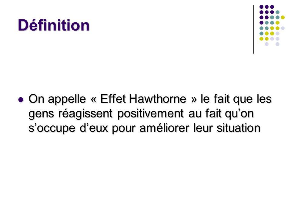 Définition On appelle « Effet Hawthorne » le fait que les gens réagissent positivement au fait quon soccupe deux pour améliorer leur situation On appe