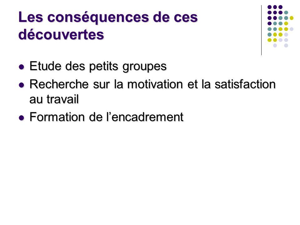 Les conséquences de ces découvertes Etude des petits groupes Etude des petits groupes Recherche sur la motivation et la satisfaction au travail Recher