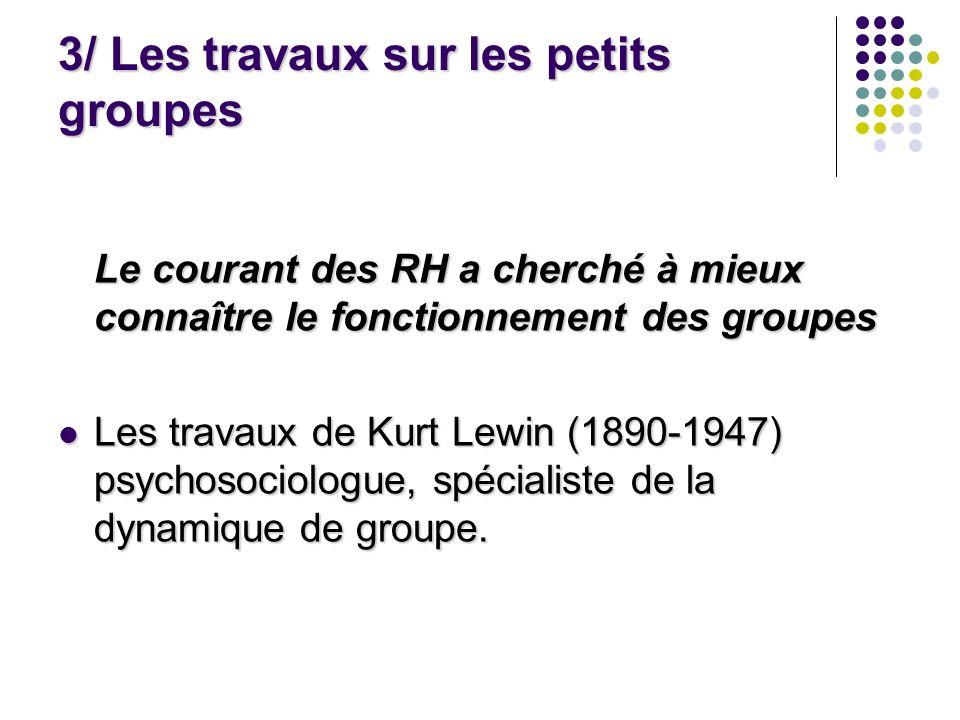3/ Les travaux sur les petits groupes Le courant des RH a cherché à mieux connaître le fonctionnement des groupes Les travaux de Kurt Lewin (1890-1947