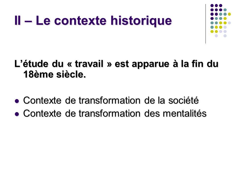 II – Le contexte historique Létude du « travail » est apparue à la fin du 18ème siècle. Contexte de transformation de la société Contexte de transform