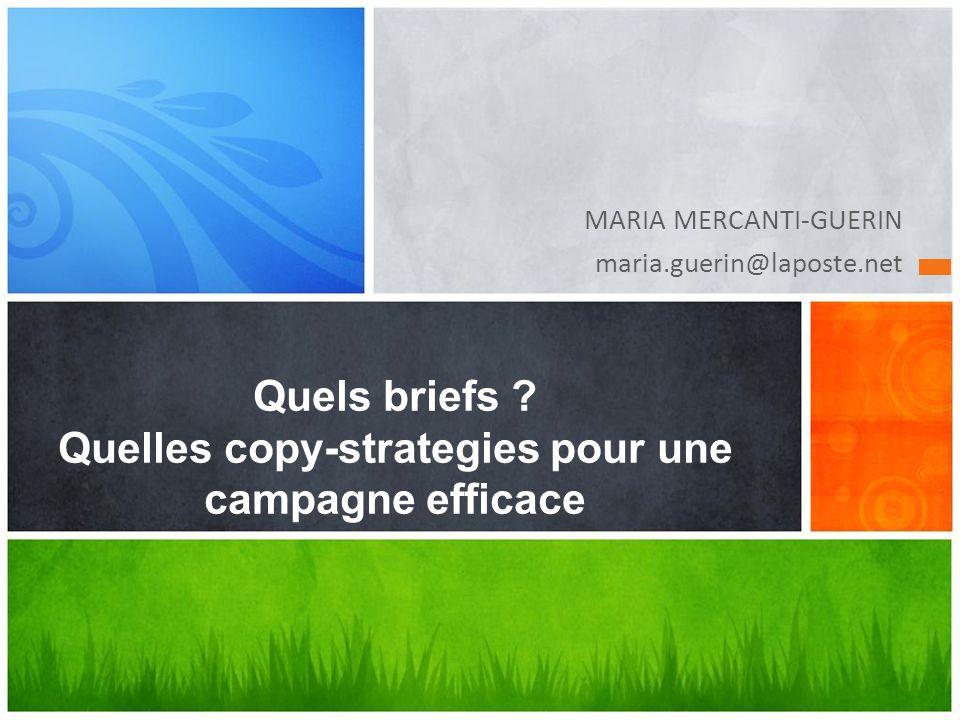 MARIA MERCANTI-GUERIN maria.guerin@laposte.net Quels briefs ? Quelles copy-strategies pour une campagne efficace