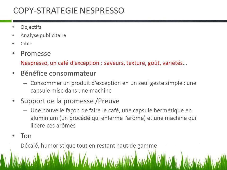 COPY-STRATEGIE NESPRESSO Objectifs Analyse publicitaire Cible Promesse Nespresso, un café dexception : saveurs, texture, goût, variétés… Bénéfice cons