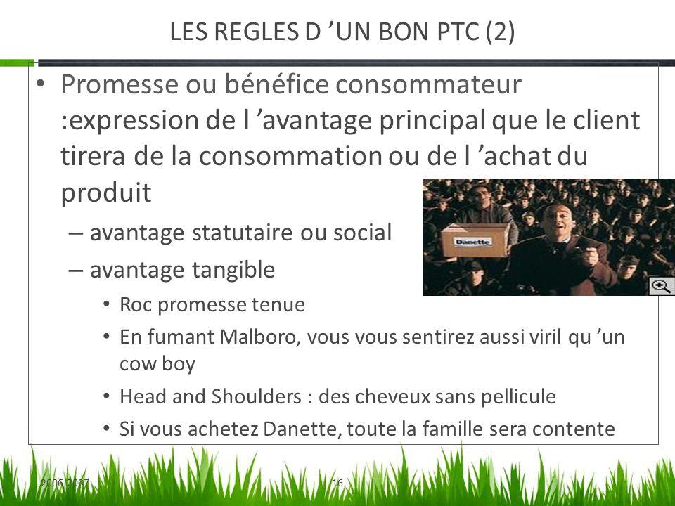 2006-200716 LES REGLES D UN BON PTC (2) Promesse ou bénéfice consommateur :expression de l avantage principal que le client tirera de la consommation