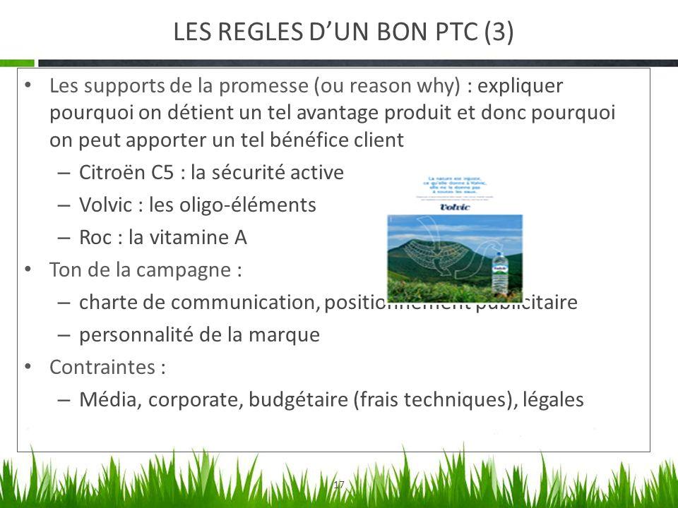17 LES REGLES DUN BON PTC (3) Les supports de la promesse (ou reason why) : expliquer pourquoi on détient un tel avantage produit et donc pourquoi on