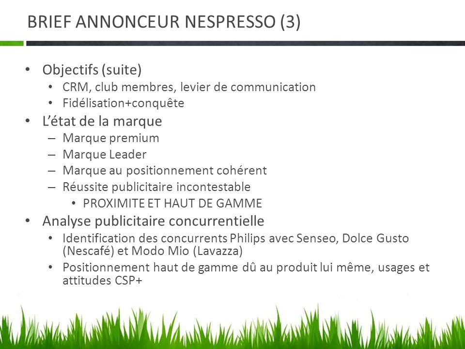 BRIEF ANNONCEUR NESPRESSO (3) Objectifs (suite) CRM, club membres, levier de communication Fidélisation+conquête Létat de la marque – Marque premium –