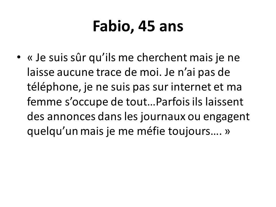 Fabio, 45 ans « Je suis sûr quils me cherchent mais je ne laisse aucune trace de moi. Je nai pas de téléphone, je ne suis pas sur internet et ma femme