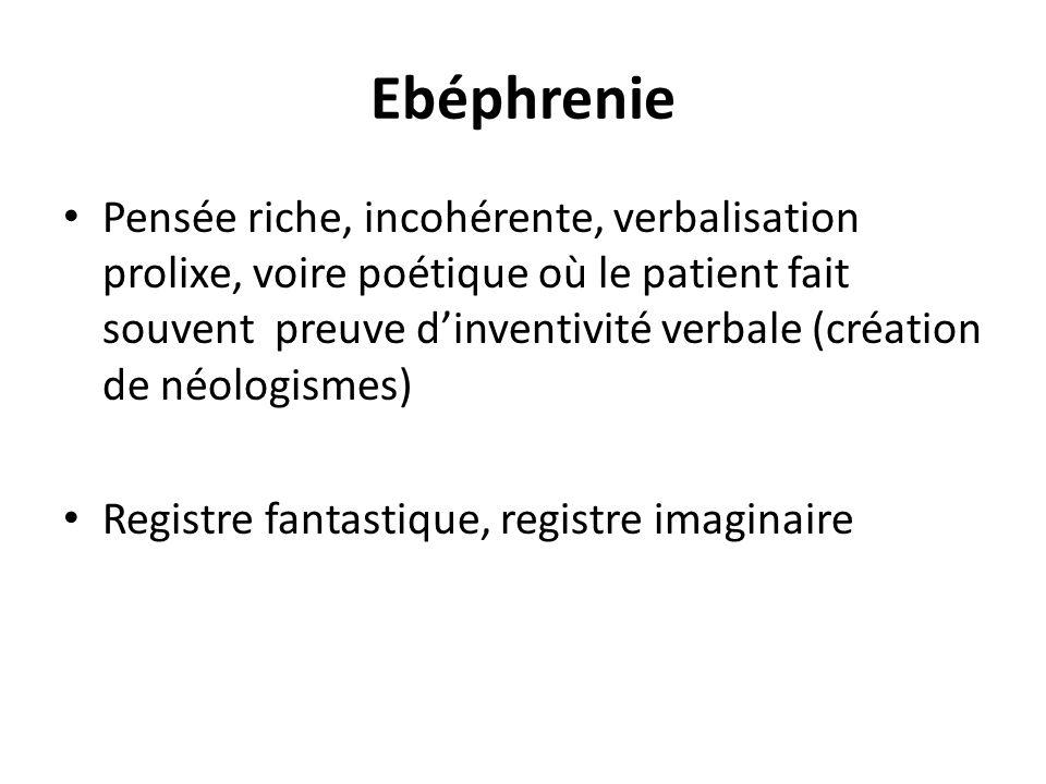 Ebéphrenie Pensée riche, incohérente, verbalisation prolixe, voire poétique où le patient fait souvent preuve dinventivité verbale (création de néolog