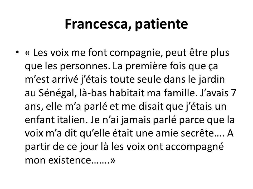 Francesca, patiente « Les voix me font compagnie, peut être plus que les personnes. La première fois que ça mest arrivé jétais toute seule dans le jar