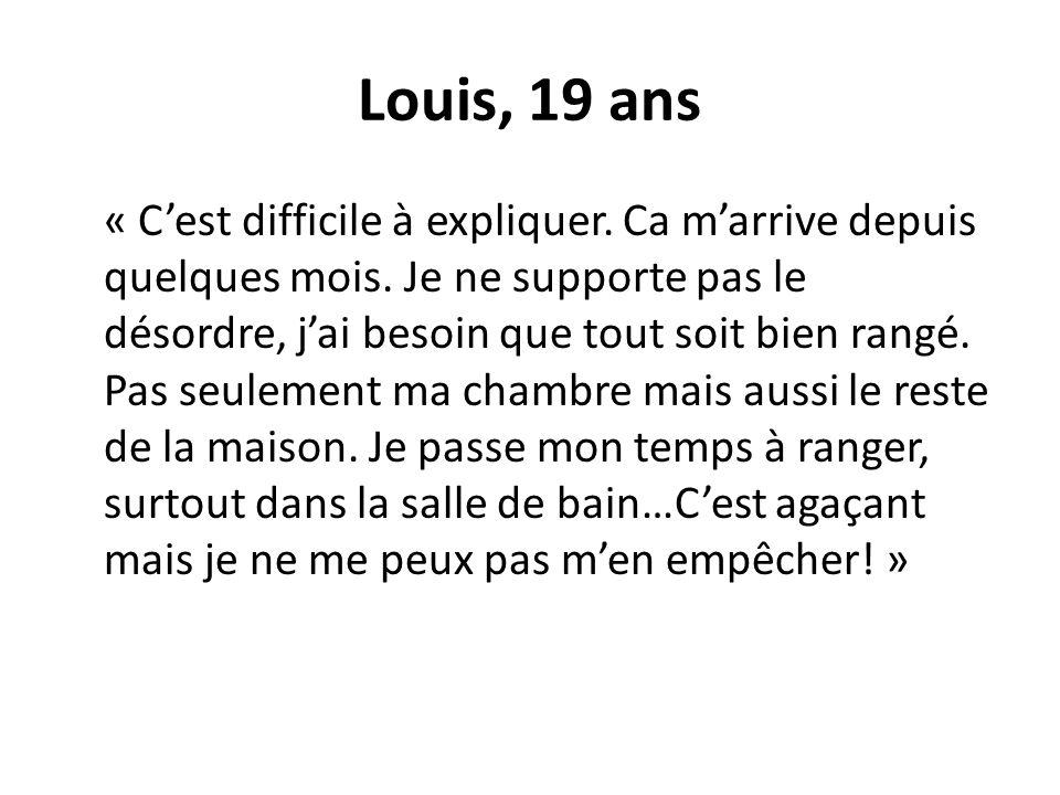 Louis, 19 ans « Cest difficile à expliquer. Ca marrive depuis quelques mois. Je ne supporte pas le désordre, jai besoin que tout soit bien rangé. Pas