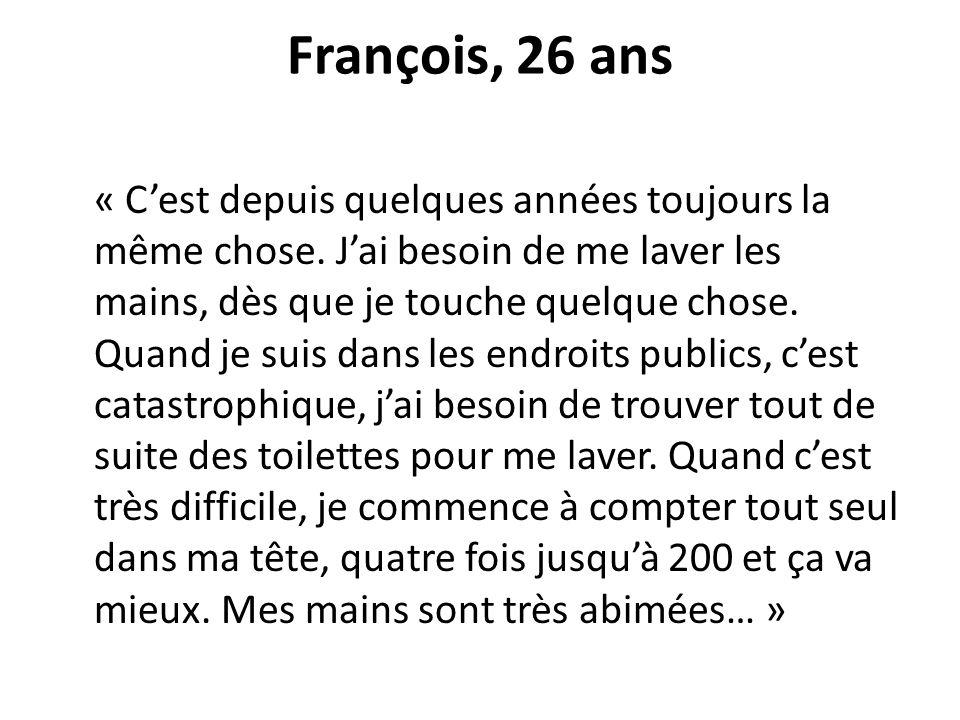 François, 26 ans « Cest depuis quelques années toujours la même chose. Jai besoin de me laver les mains, dès que je touche quelque chose. Quand je sui