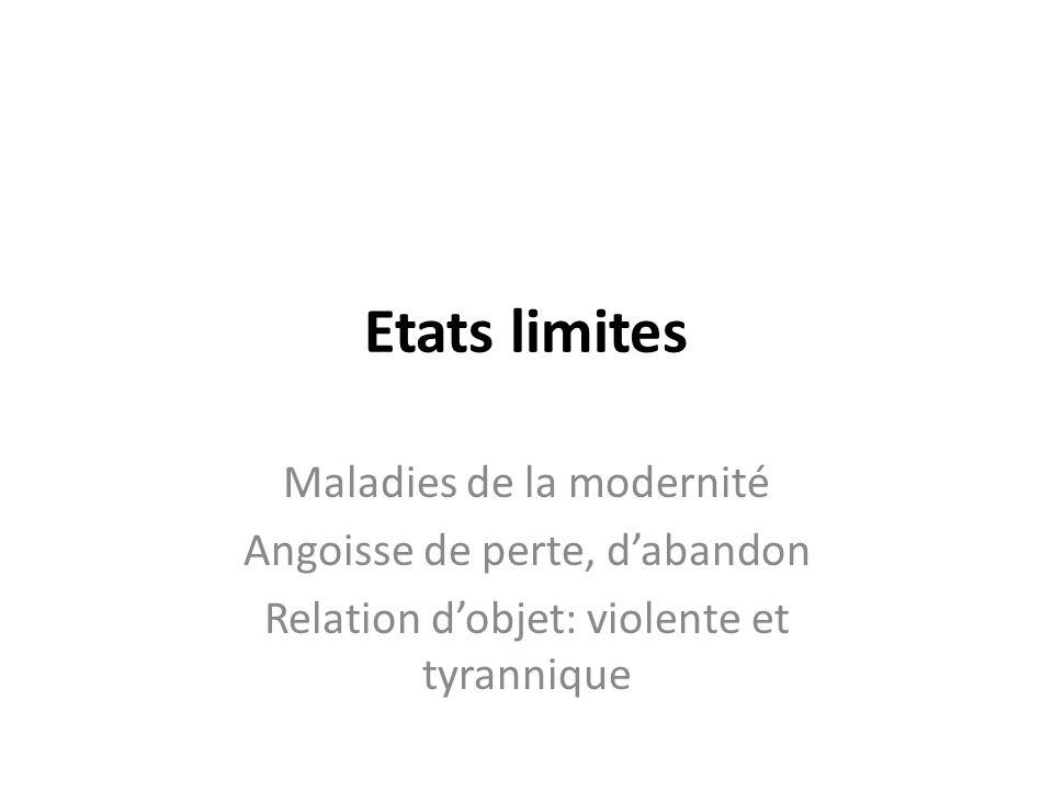 Etats limites Maladies de la modernité Angoisse de perte, dabandon Relation dobjet: violente et tyrannique