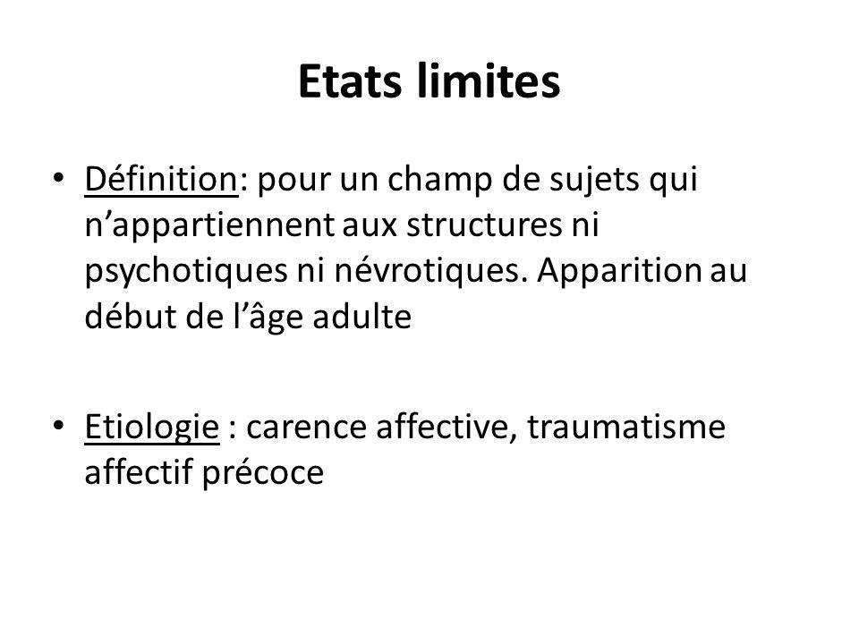 Etats limites Définition: pour un champ de sujets qui nappartiennent aux structures ni psychotiques ni névrotiques. Apparition au début de lâge adulte