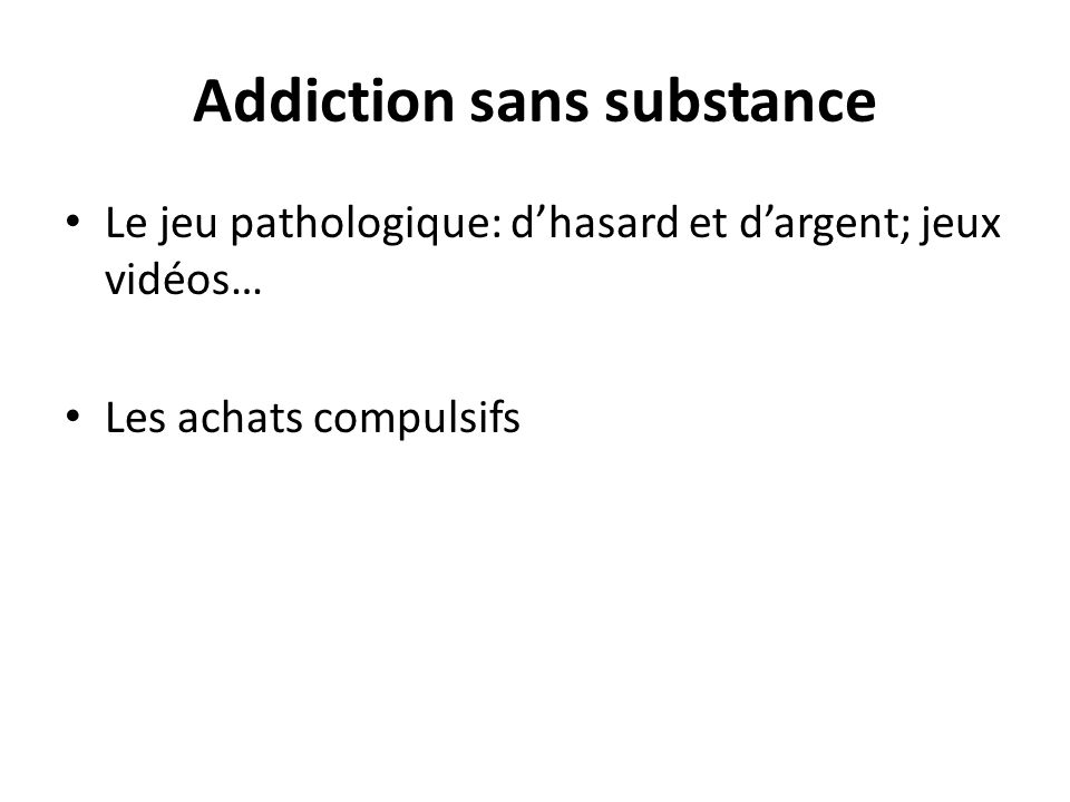 Addiction sans substance Le jeu pathologique: dhasard et dargent; jeux vidéos… Les achats compulsifs