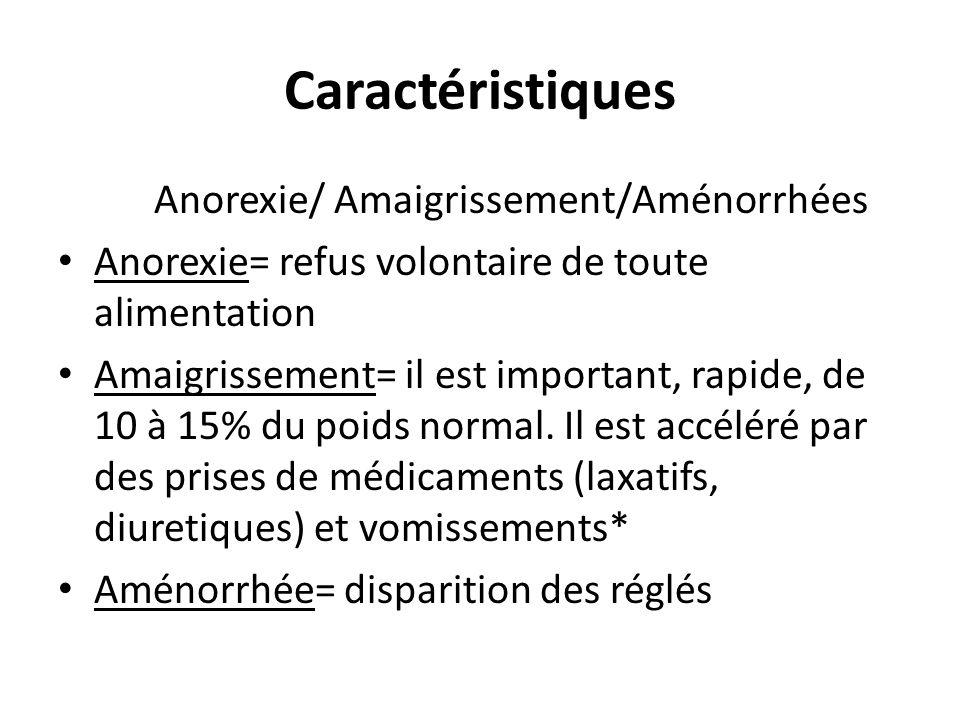 Caractéristiques Anorexie/ Amaigrissement/Aménorrhées Anorexie= refus volontaire de toute alimentation Amaigrissement= il est important, rapide, de 10